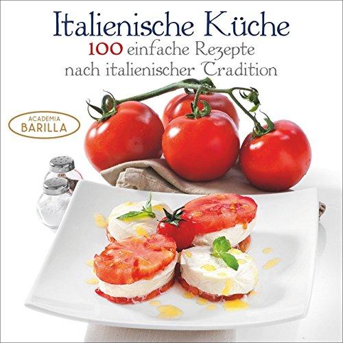 Kochbuch Italienisch: 100 einfache Rezepte nach italienischer Tradition. Mit frischen Zutaten italienische Antipasti, und Pizza selber machen; Italienische Küche leicht gemacht