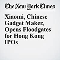 Xiaomi, Chinese Gadget Maker, Opens Floodgates for Hong Kong IPOs's image