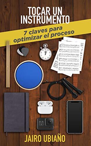 Tocar un instrumento - 7 claves para optimizar el proceso: Herramientas y consejos para lograr tus objetivos con cualquier instrumento musical.