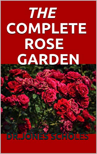 THE COMPLETE ROSE GARDEN: The Perfect Guide To Be Successful In Growing,Care and Maintain Rose (English Edition)