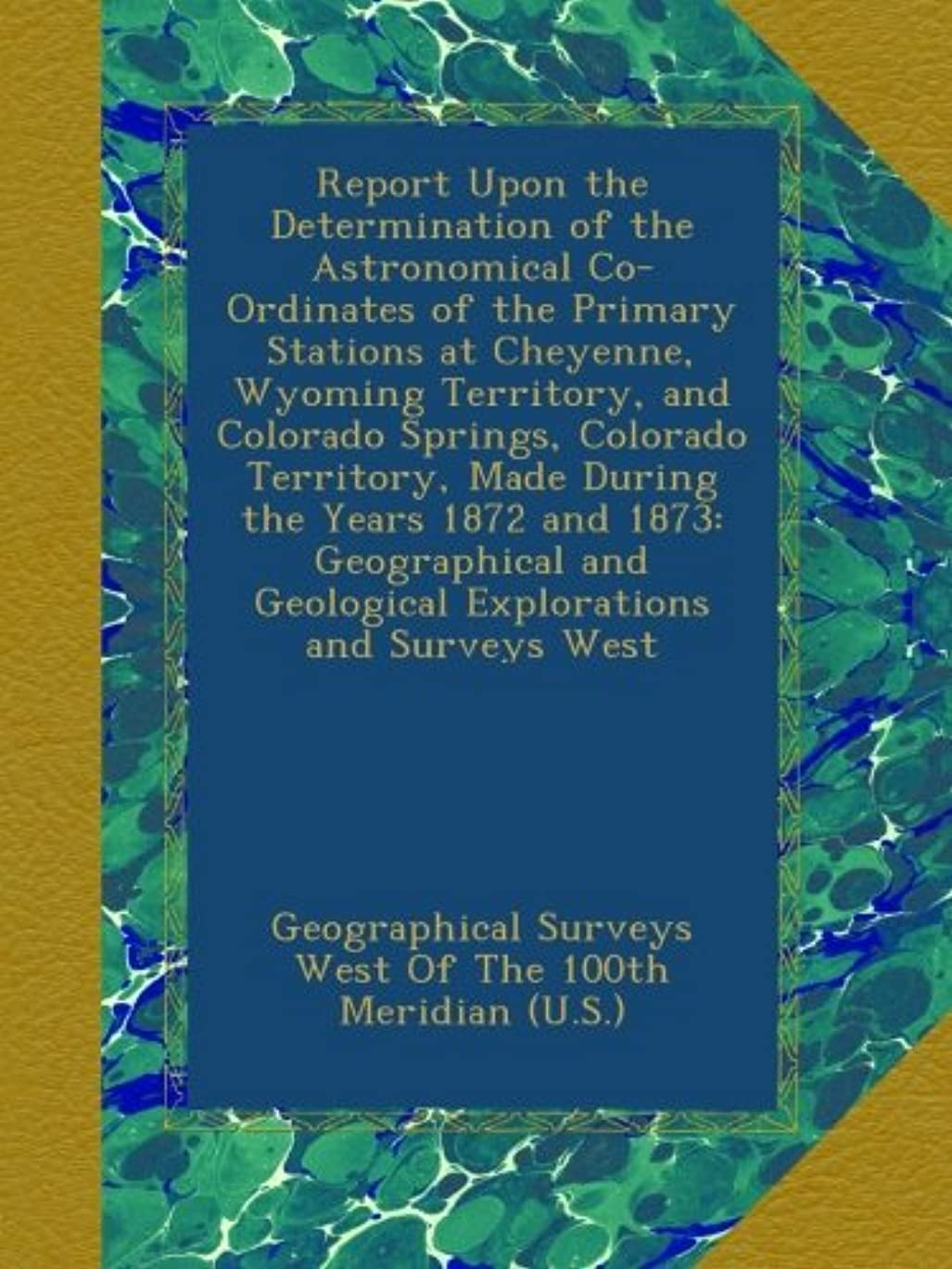 学部傷つきやすい登録するReport Upon the Determination of the Astronomical Co-Ordinates of the Primary Stations at Cheyenne, Wyoming Territory, and Colorado Springs, Colorado Territory, Made During the Years 1872 and 1873: Geographical and Geological Explorations and Surveys West