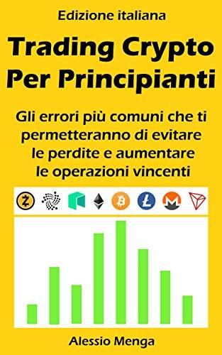 Trading Crypto Per Principianti: Gli errori comuni che ti permetteranno di evitare le perdite e aumentare le operazioni vincenti (Italian Edition)