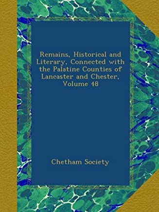 Remains, Historical and Literary, Connected with the Palatine Counties of Lancaster and Chester, Volume 48