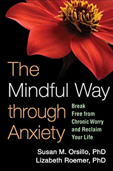 The Mindful Way through Anxiety: Break Free from Chronic Worry and Reclaim Your Life by [Susan M. Orsillo, Lizabeth Roemer, Zindel V. Segal]