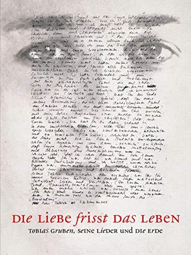 Die Liebe frisst das Leben: Tobias Gruben, seine Lieder und Die Erde