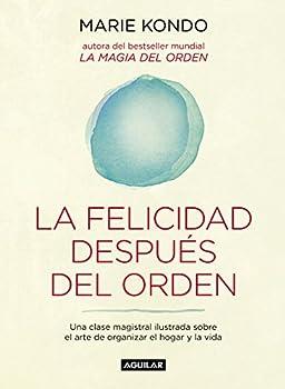 La felicidad después del orden  La magia del orden 2   Una clase magistral ilustrada sobre el arte de organizar el hogar y la vida  Spanish Edition