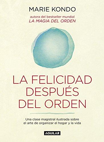 La felicidad después del orden (La magia del orden 2): Una clase magistral ilustrada sobre el arte de organizar el hogar y la vida