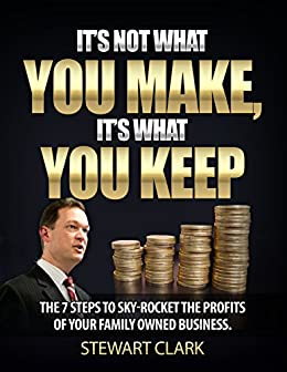 It's Not What You Make, It's What You Keep: The 7 Steps To Sky-Rocket The Profits Of Your Family-Owned Business. by [Stewart Clark]