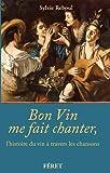 BON VIN ME FAIT CHANTER, L'HISTOIRE DU VIN A TRAVERS...
