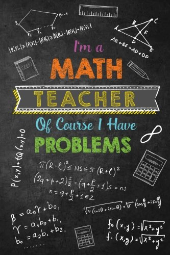 I'm a Math Teacher Of Course I Have Problems: Journal with Lined and Blank Pages for Funny Math Teacher Appreciation Gift