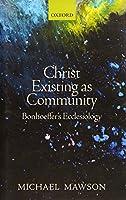Christ Existing As Community: Bonhoeffer's Ecclesiology