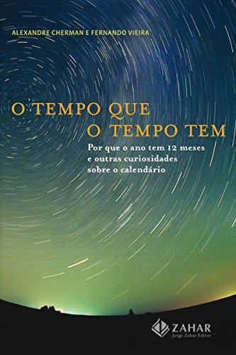 O tempo que o tempo tem: Por que o ano tem 12 meses e outras curiosidades sobre o calendário (Portuguese Edition)
