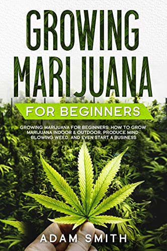 Growing Marijuana For Beginners: How to Grow Marijuana Indoor & Outdoor, Produce Mind-Blowing Weed, and even Start a Business