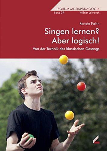 Singen lernen? Aber logisch!: Von der Technik des klassischen Gesangs (Wißner-Lehrbuch)
