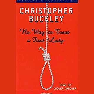No Way to Treat a First Lady     A Novel              By:                                                                                                                                 Christopher Buckley                               Narrated by:                                                                                                                                 Grover Gardner                      Length: 8 hrs and 16 mins     407 ratings     Overall 4.2