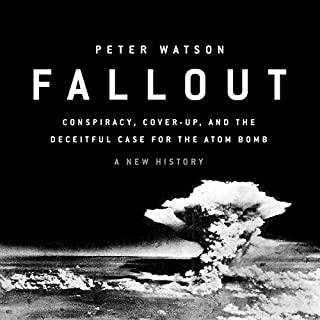 Fallout     Conspiracy, Cover-Up, and the Deceitful Case for the Atom Bomb              By:                                                                                                                                 Peter Watson                               Narrated by:                                                                                                                                 Peter Ganim                      Length: 15 hrs and 10 mins     4 ratings     Overall 3.0