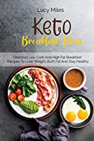 Keto Breakfast Ideas: Delicious Low Carb And High Fat Breakfast Recipes To Lose Weight, Burn Fat And Stay Healthy