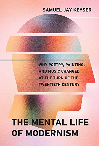 The Mental Life of Modernism: Why Poetry, Painting, and Music Changed at the Turn of the Twentieth Century (The MIT Press)