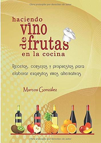 Haciendo Vino de Frutas en la Cocina: Recetas, consejos y propuestas para elaborar exquisitos vinos alternativos.