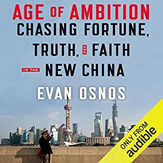 Age of Ambition     Chasing Fortune, Truth and Faith in the New China              By:                                                                                                                                 Evan Osnos                               Narrated by:                                                                                                                                 Evan Osnos,                                                                                        George Backman                      Length: 16 hrs and 41 mins     8 ratings     Overall 4.5