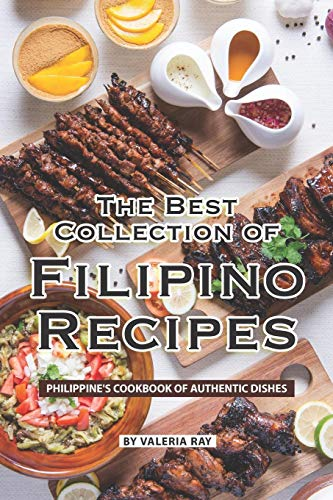 The Best Collection of Filipino Recipes: Philippine's Cookbook of Authentic Dishes