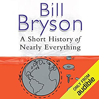 A Short History of Nearly Everything                   Written by:                                                                                                                                 Bill Bryson                               Narrated by:                                                                                                                                 William Roberts                      Length: 18 hrs and 59 mins     57 ratings     Overall 4.6