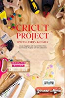 Cricut Project Special Party & Family: Create Together with Your Children. New & Fantastic Projets with Your Cricut Machine. Dedicated Section: Cricut Joy