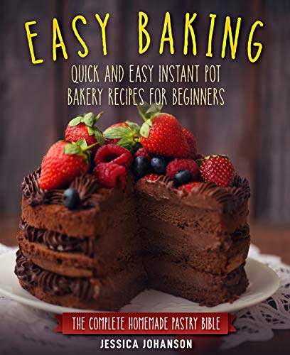 Easy Baking: Quick and Easy Instant Pot Bakery Recipes for Beginners. The Complete Homemade Pastry Bible by [Jessica Johanson]
