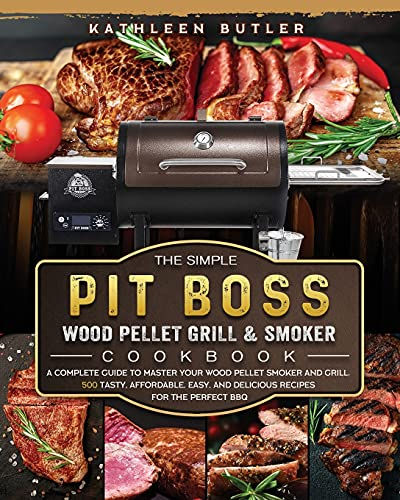 The Simple Pit Boss Wood Pellet Grill and Smoker Cookbook: A Complete Guide to Master your Wood Pellet Smoker and Grill. 500 Tasty, Affordable, Easy, and Delicious Recipes for the Perfect BBQ