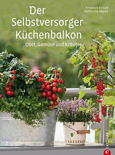 Der Selbstversorger Küchenbalkon: Pflanzen Sie Obst, Gemüse und Kräuter im heimischen Balkongarten an - viele Tipps zu Gestaltung, Kübelpflanzen, Kästen, Körben u.v.m.