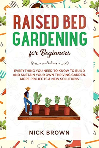 Raised Bed Gardening for Beginners: Everything You Need to Know to Build and Sustain Your Own Thriving Garden. MORE Projects & NEW Solutions