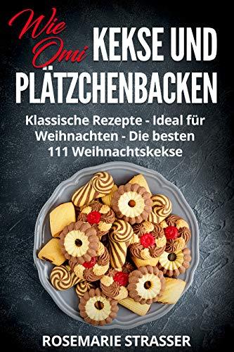 Kekse und Plätzchen backen wie Omi: Klassische Rezepte - Ideal für Weihnachten - Die besten 111 Weihnachtskekse
