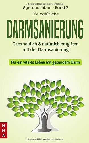 Die natürliche Darmsanierung: Ganzheitlich & natürlich entgiften mit der Darmsanierung - Für ein vitales Leben mit gesundem Darm (#gesund leben, Band 2)