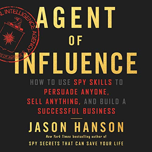 Agent of Influence     How to Use Spy Skills to Persuade Anyone, Sell Anything, and Build a Successful Business              By:                                                                                                                                 Jason Hanson                               Narrated by:                                                                                                                                 Jason Hanson                      Length: 7 hrs     Not rated yet     Overall 0.0