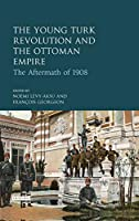 The Young Turk Revolution and the Ottoman Empire: The Aftermath of 1908 (Library of Ottoman Studies)