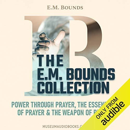 The E. M. Bounds Collection: Power Through Prayer, The Essentials of Prayer, & The Weapon of Prayer  By  cover art