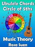 Music Theory - Ukulele Chord Theory - Circle of Fifths Fully Explained and application to Ukulele Playing (Learn Ukulele Book 1)