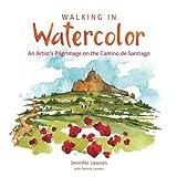 Walking in Watercolor: An Artist's Pilgrimage on the Camino de Santiago [Idioma Inglés]