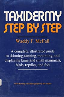 Taxidermy Step By Step : A Complete, Illustrated Guide to Skinning, Tanning, Mounting, and Displaying Large and Small Mammals, Birds, Reptiles, and Fish