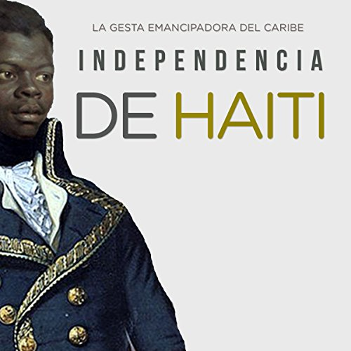 Independencia de Haití: La gesta emancipadora del Caribe [Haitian Independence: The Emancipation of the Caribbean] audiobook cover art