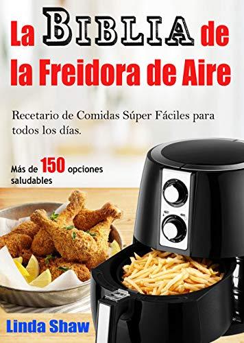 La Biblia de la Freidora de Aire: Recetario de Comidas Súper Fáciles para todos los días. (Libro en Español / Spanish Book Version) Air Fryer Cookbook