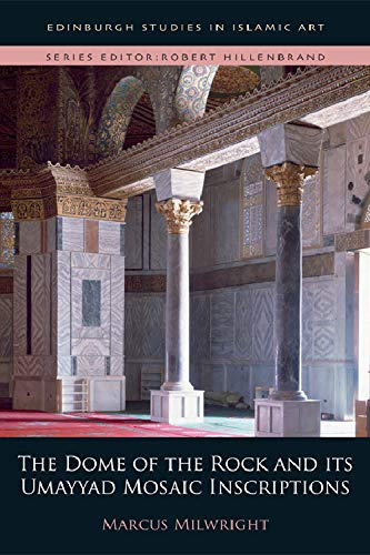 The Dome of the Rock and its Umayyad Mosaic Inscriptions (Edinburgh Studies in Islamic Art)