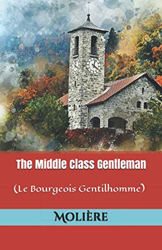 The Middle Class Gentleman: (Le Bourgeois Gentilhomme)