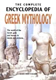 THE COMPLETE ENCYCLOPEDIA OF GREEK MYTHOLOGY: The world of the Greek gods and heroes in words and pictures