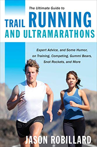 The Ultimate Guide to Trail Running and Ultramarathons: Expert Advice, and Some Humor, on Training, Competing, Gummy Bears, Snot Rockets, and More (Ultimate Guides) by [Jason Robillard]