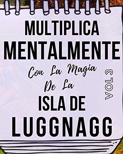 Multiplica Mentalmente Con La Magia De La Isla De Luggnagg: Libro a todo color, 155 páginas, 8 in X 10 in. Este libro ha sido creado para que ... mentalmente jugando y haciendo magia.