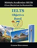 IELTS Objetivo Band 7: Módulo Académico IELTS – Cómo Maximizar Su Puntuación (Edición en español)