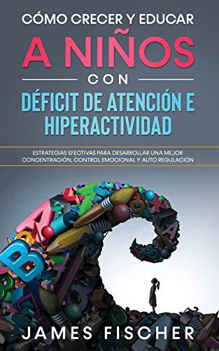 Cómo Crecer y Educar a Niños con Déficit de Atención e Hiperactividad: Estrategias Efectivas par