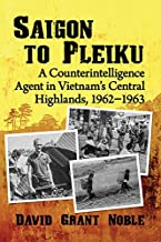 Saigon to Pleiku: A Counterintelligence Agent in Vietnam's Central Highlands, 1962‒1963
