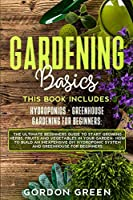 Gradening Basics: 2 BOOKS IN1: The Ultimate Beginners Guide to Start Growing Herbs, Fruits and Vegetables in Your Garden- How to Build an Inexpensive DIY Hydroponic System and Greenhouse fo Beginners